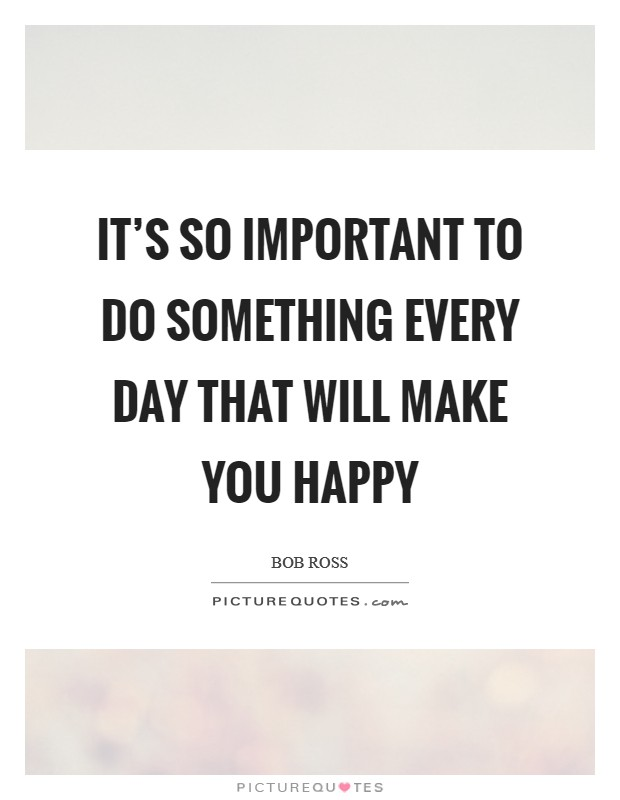It's so important to do something every day that will make you happy Picture Quote #1