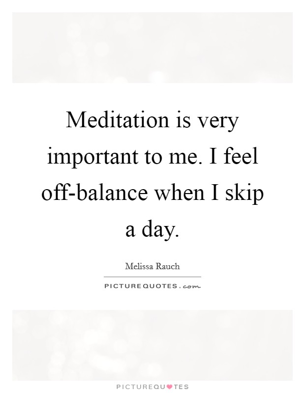 Meditation is very important to me. I feel off-balance when I skip a day Picture Quote #1