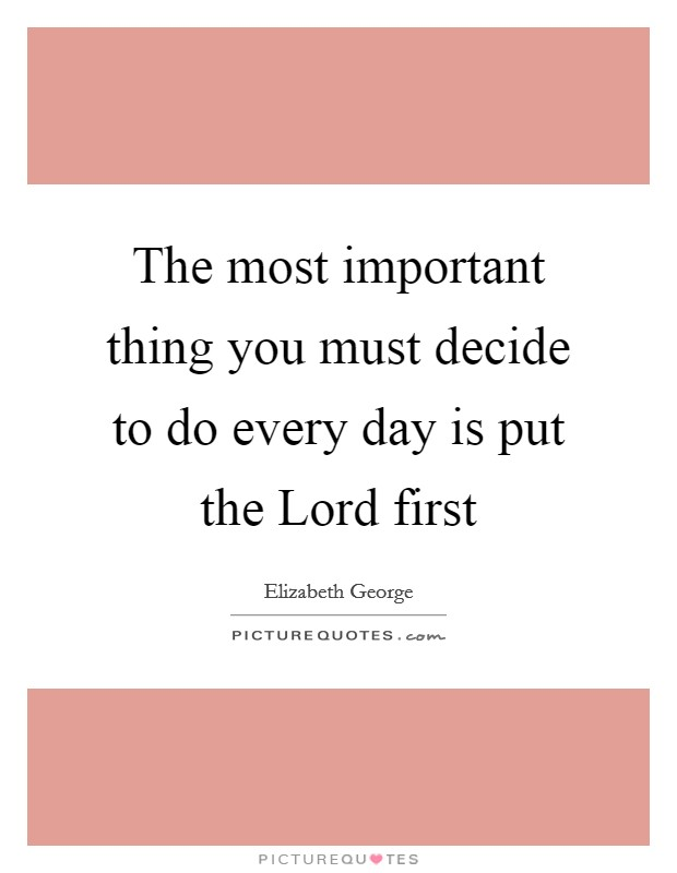 The most important thing you must decide to do every day is put the Lord first Picture Quote #1