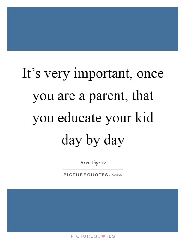 It's very important, once you are a parent, that you educate your kid day by day Picture Quote #1