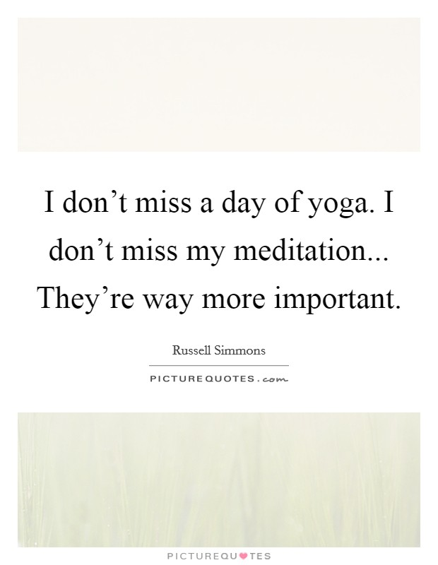 I don't miss a day of yoga. I don't miss my meditation... They're way more important Picture Quote #1