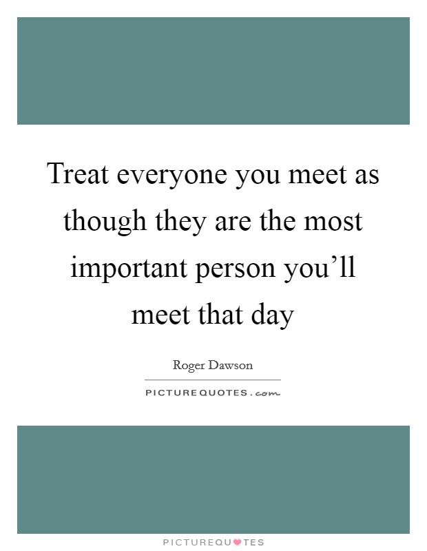 Treat everyone you meet as though they are the most important person you'll meet that day Picture Quote #1