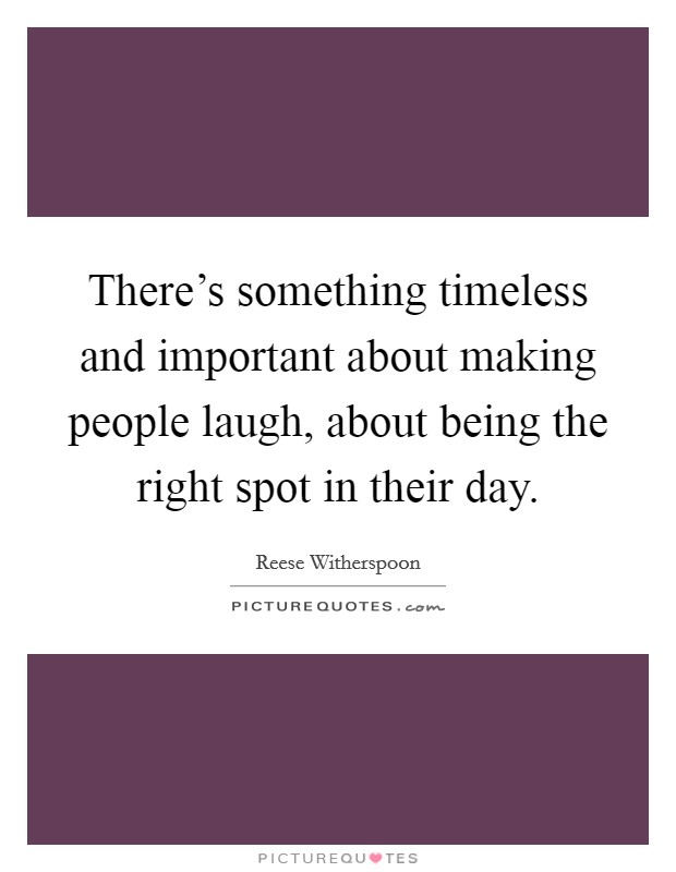 There's something timeless and important about making people laugh, about being the right spot in their day Picture Quote #1