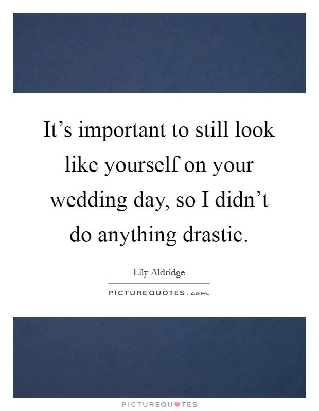 It's important to still look like yourself on your wedding day, so I didn't do anything drastic. Picture Quote #1