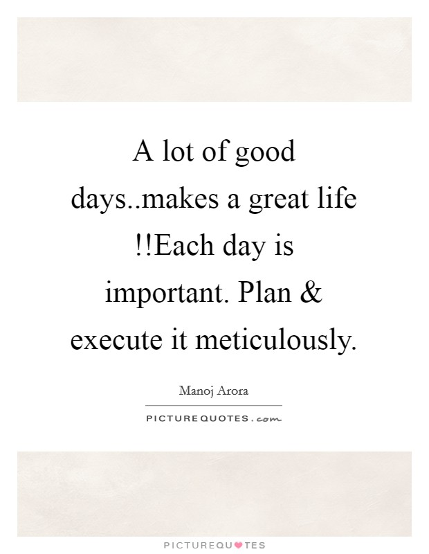 A lot of good days..makes a great life !!Each day is important. Plan and execute it meticulously Picture Quote #1