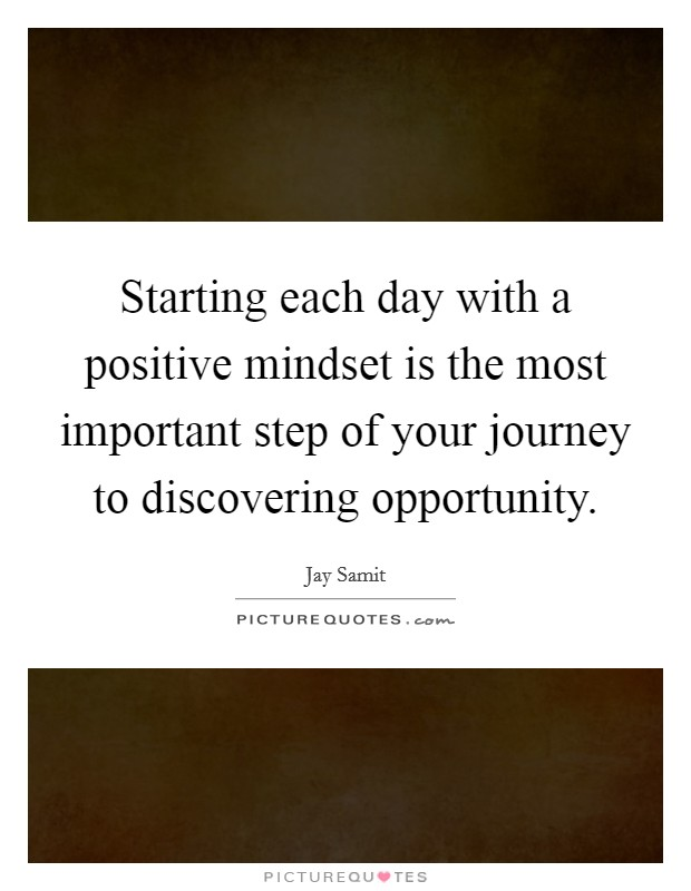 Starting each day with a positive mindset is the most important step of your journey to discovering opportunity Picture Quote #1