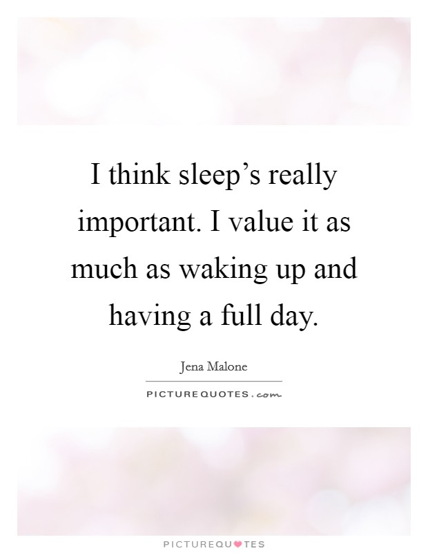 I think sleep's really important. I value it as much as waking up and having a full day Picture Quote #1
