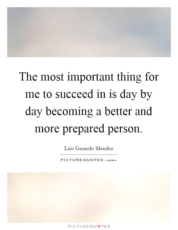 The most important thing for me to succeed in is day by day becoming a better and more prepared person Picture Quote #1