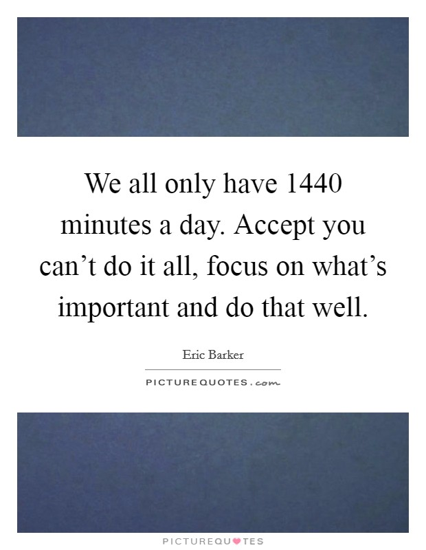 We all only have 1440 minutes a day. Accept you can't do it all, focus on what's important and do that well Picture Quote #1
