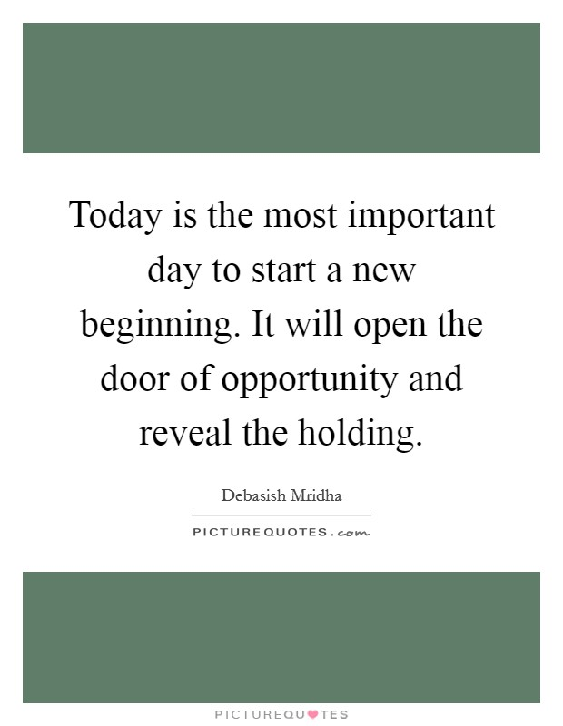 Today is the most important day to start a new beginning. It will open the door of opportunity and reveal the holding Picture Quote #1