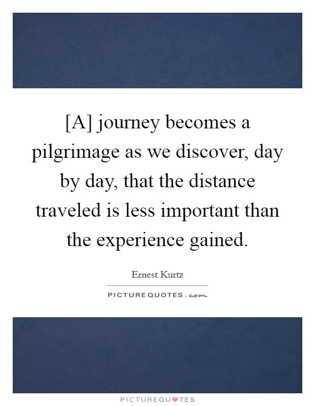 [A] journey becomes a pilgrimage as we discover, day by day, that the distance traveled is less important than the experience gained Picture Quote #1