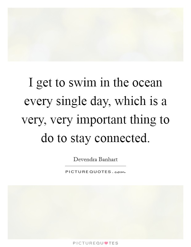 I get to swim in the ocean every single day, which is a very, very important thing to do to stay connected Picture Quote #1