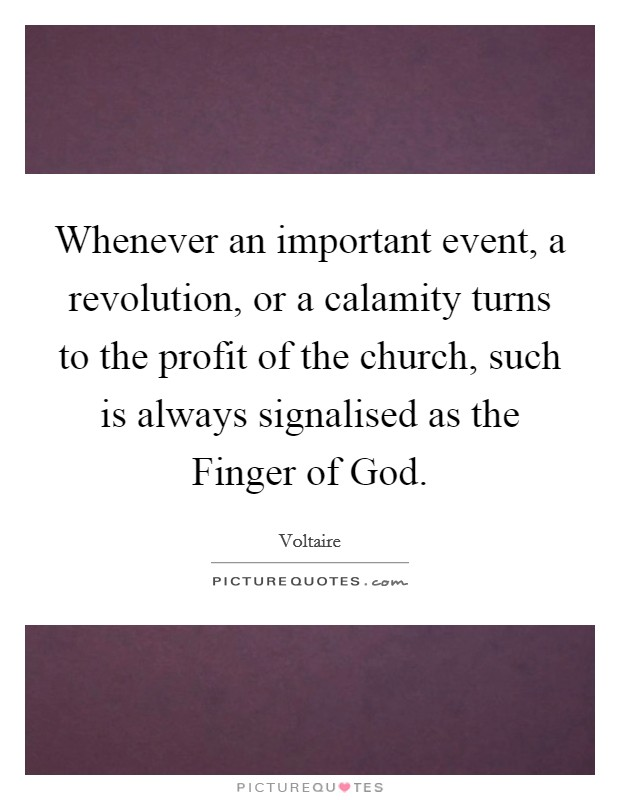 Whenever an important event, a revolution, or a calamity turns to the profit of the church, such is always signalised as the Finger of God Picture Quote #1
