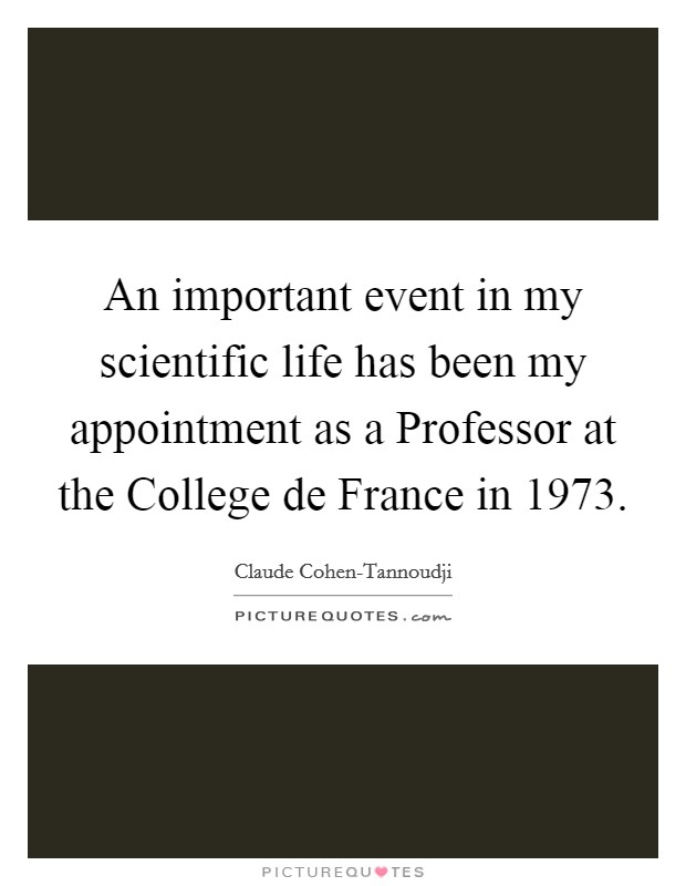 An important event in my scientific life has been my appointment as a Professor at the College de France in 1973 Picture Quote #1