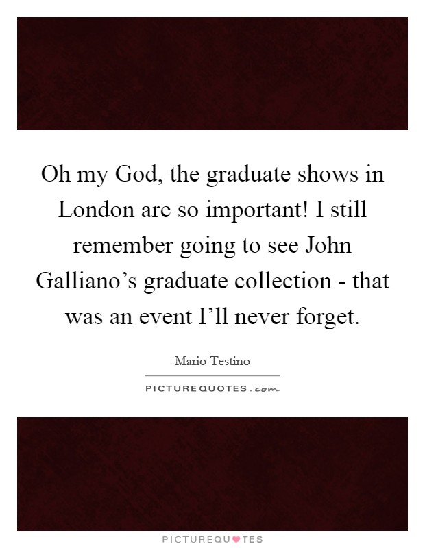Oh my God, the graduate shows in London are so important! I still remember going to see John Galliano's graduate collection - that was an event I'll never forget Picture Quote #1