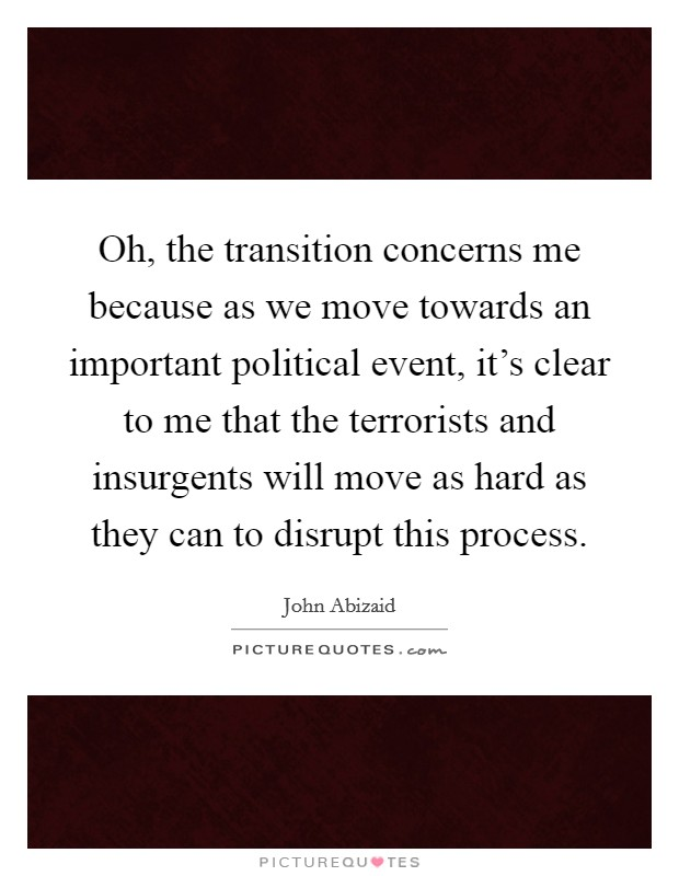 Oh, the transition concerns me because as we move towards an important political event, it's clear to me that the terrorists and insurgents will move as hard as they can to disrupt this process Picture Quote #1