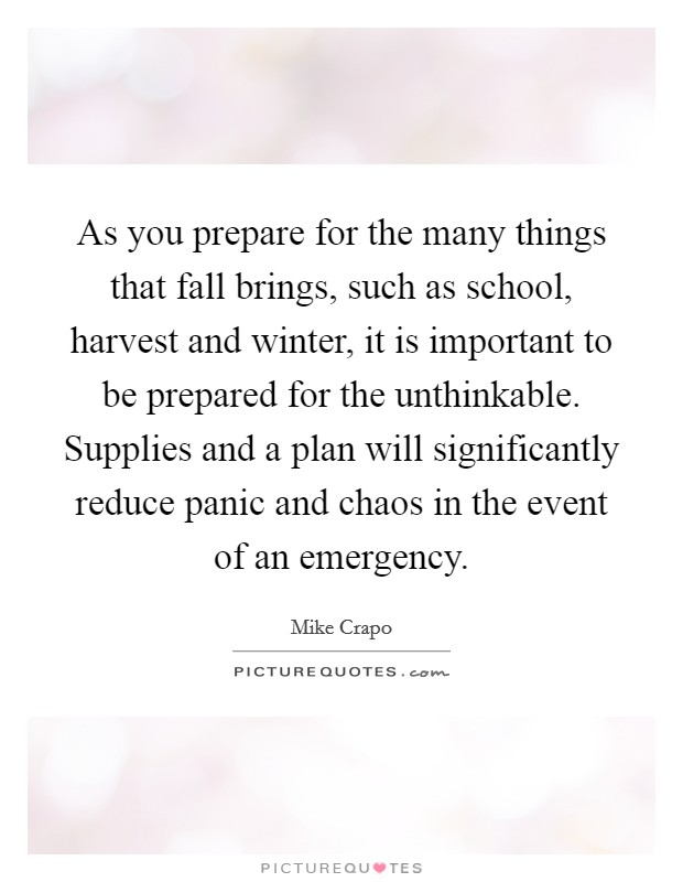 As you prepare for the many things that fall brings, such as school, harvest and winter, it is important to be prepared for the unthinkable. Supplies and a plan will significantly reduce panic and chaos in the event of an emergency Picture Quote #1