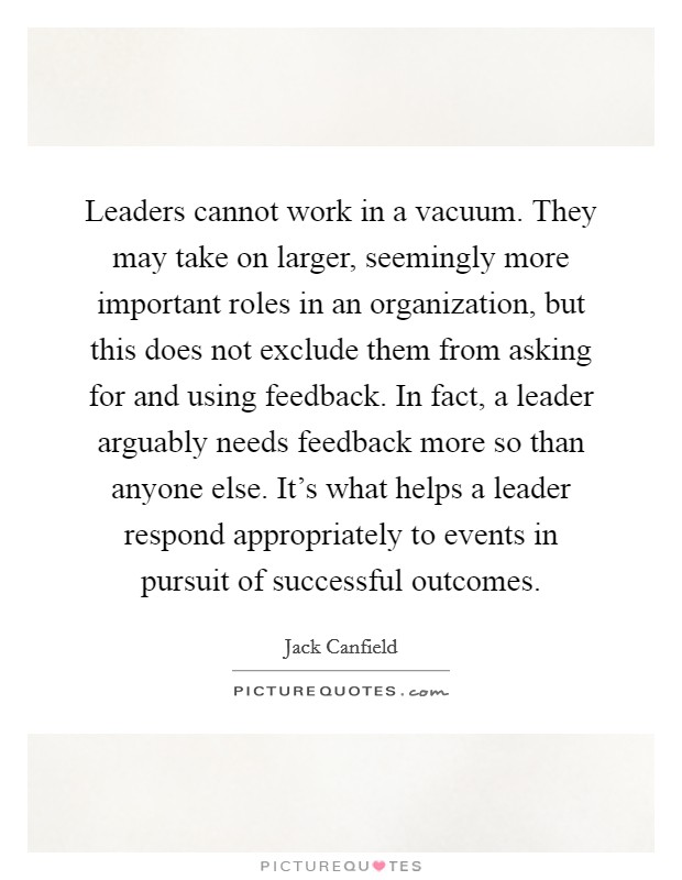 Leaders cannot work in a vacuum. They may take on larger, seemingly more important roles in an organization, but this does not exclude them from asking for and using feedback. In fact, a leader arguably needs feedback more so than anyone else. It's what helps a leader respond appropriately to events in pursuit of successful outcomes Picture Quote #1