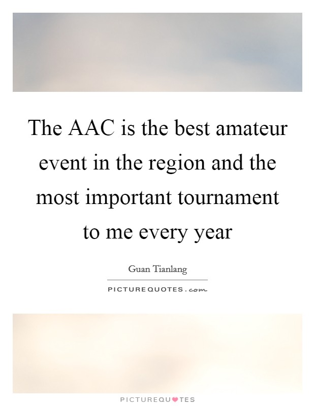The AAC is the best amateur event in the region and the most important tournament to me every year Picture Quote #1