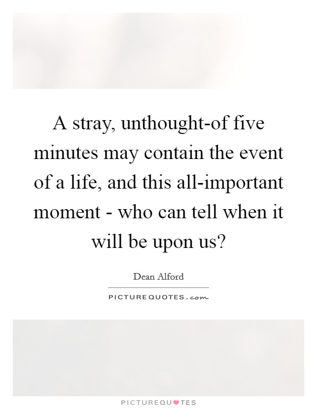 A stray, unthought-of five minutes may contain the event of a life, and this all-important moment - who can tell when it will be upon us? Picture Quote #1