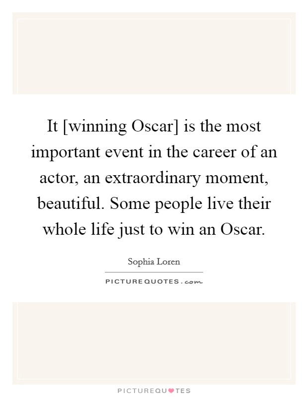 It [winning Oscar] is the most important event in the career of an actor, an extraordinary moment, beautiful. Some people live their whole life just to win an Oscar Picture Quote #1