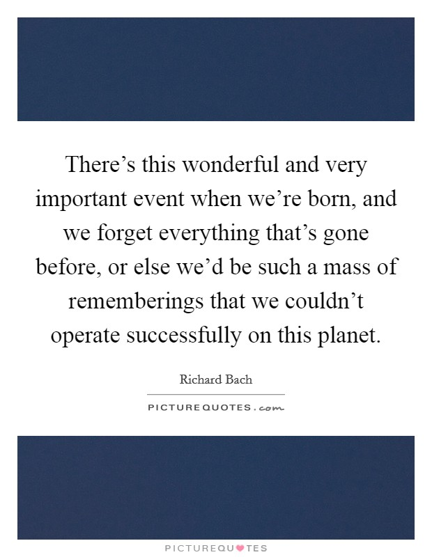 There's this wonderful and very important event when we're born, and we forget everything that's gone before, or else we'd be such a mass of rememberings that we couldn't operate successfully on this planet Picture Quote #1