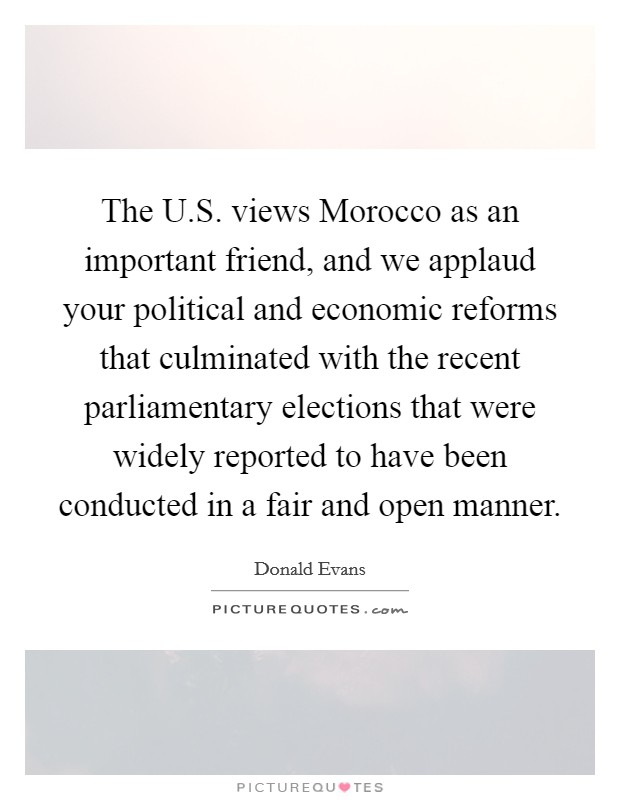 The U.S. views Morocco as an important friend, and we applaud your political and economic reforms that culminated with the recent parliamentary elections that were widely reported to have been conducted in a fair and open manner Picture Quote #1