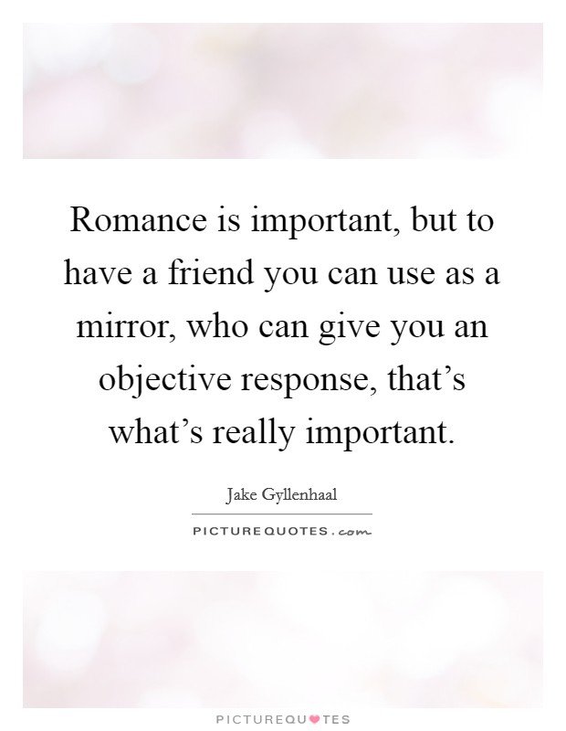 Romance is important, but to have a friend you can use as a mirror, who can give you an objective response, that's what's really important Picture Quote #1