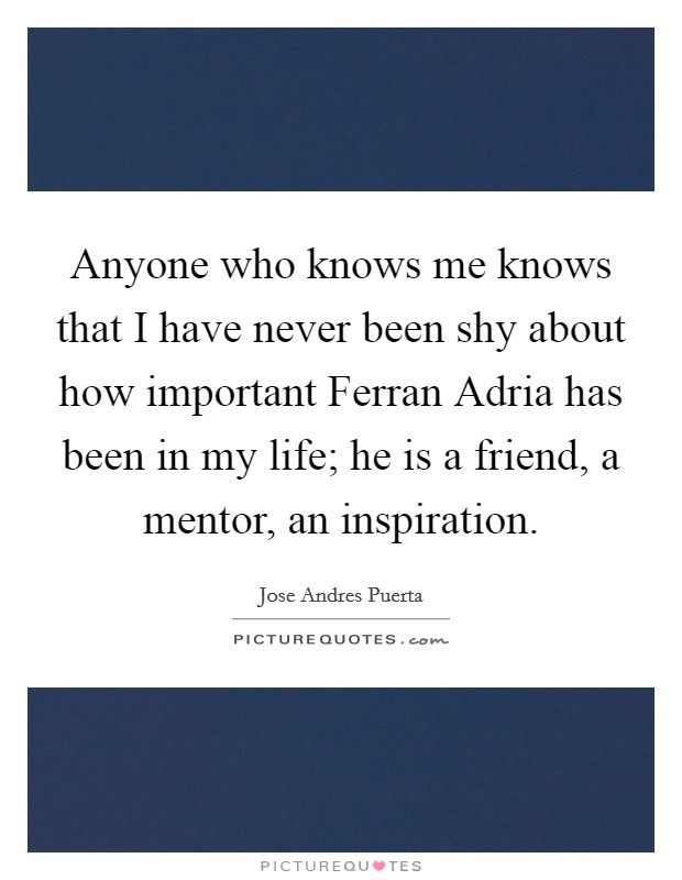 Anyone who knows me knows that I have never been shy about how important Ferran Adria has been in my life; he is a friend, a mentor, an inspiration Picture Quote #1