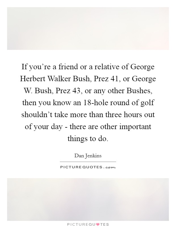 If you're a friend or a relative of George Herbert Walker Bush, Prez 41, or George W. Bush, Prez 43, or any other Bushes, then you know an 18-hole round of golf shouldn't take more than three hours out of your day - there are other important things to do Picture Quote #1