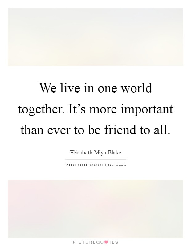 We live in one world together. It's more important than ever to be friend to all Picture Quote #1