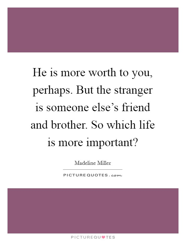 He is more worth to you, perhaps. But the stranger is someone else's friend and brother. So which life is more important? Picture Quote #1