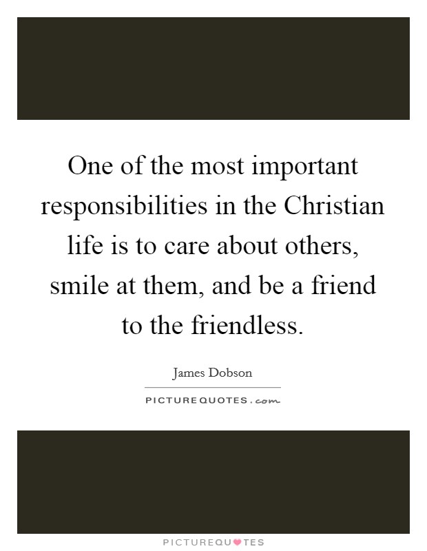 One of the most important responsibilities in the Christian life is to care about others, smile at them, and be a friend to the friendless Picture Quote #1