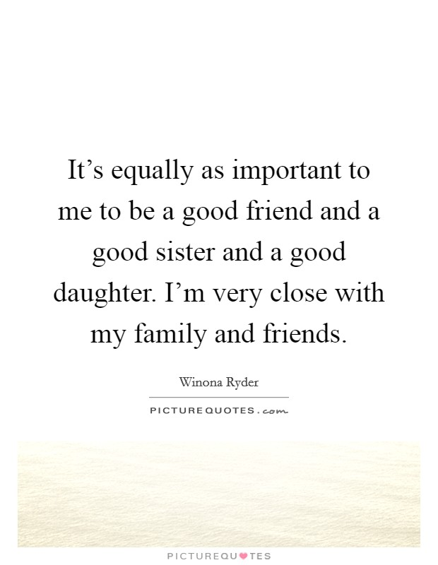 It's equally as important to me to be a good friend and a good sister and a good daughter. I'm very close with my family and friends Picture Quote #1