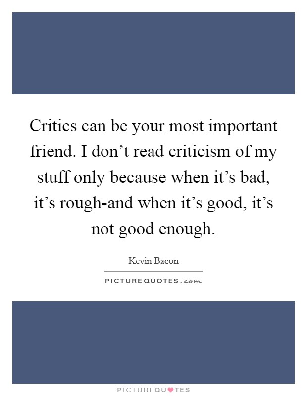 Critics can be your most important friend. I don't read criticism of my stuff only because when it's bad, it's rough-and when it's good, it's not good enough Picture Quote #1