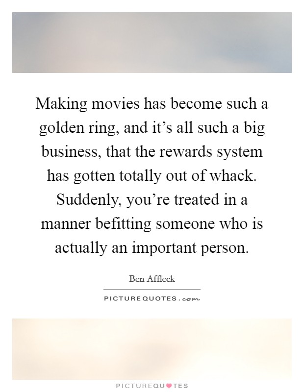 Making movies has become such a golden ring, and it's all such a big business, that the rewards system has gotten totally out of whack. Suddenly, you're treated in a manner befitting someone who is actually an important person Picture Quote #1