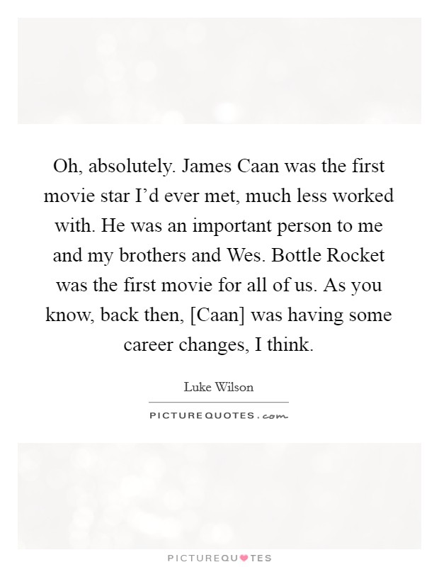 Oh, absolutely. James Caan was the first movie star I'd ever met, much less worked with. He was an important person to me and my brothers and Wes. Bottle Rocket was the first movie for all of us. As you know, back then, [Caan] was having some career changes, I think Picture Quote #1