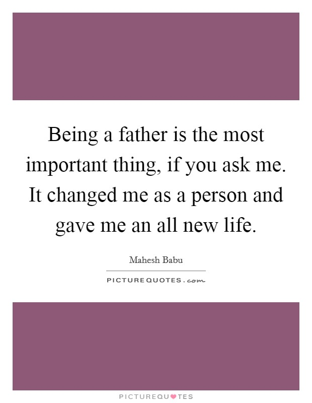 Being a father is the most important thing, if you ask me. It changed me as a person and gave me an all new life Picture Quote #1