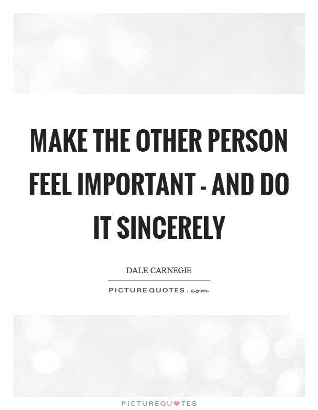 Make the other person feel important - and do it sincerely Picture Quote #1