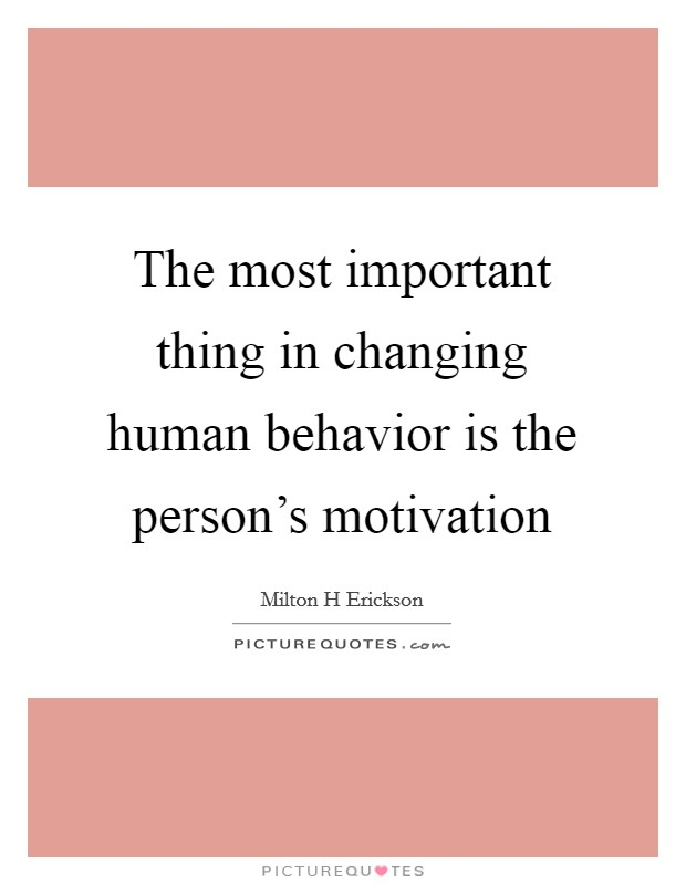 The most important thing in changing human behavior is the person's motivation Picture Quote #1