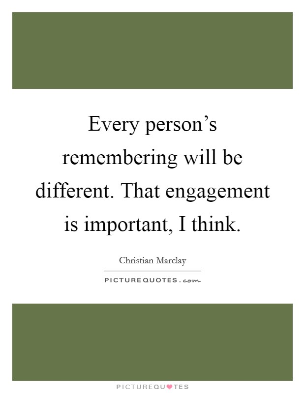 Every person's remembering will be different. That engagement is important, I think. Picture Quote #1