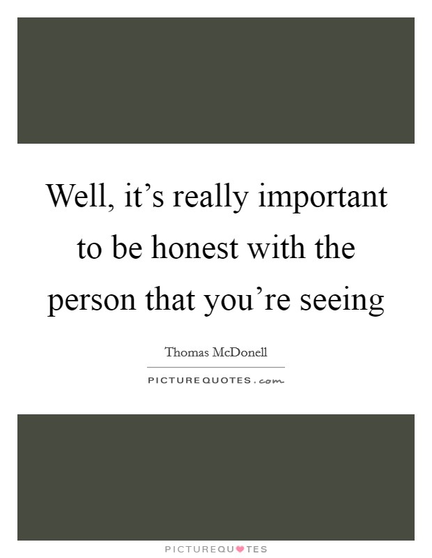 Well, it's really important to be honest with the person that you're seeing Picture Quote #1