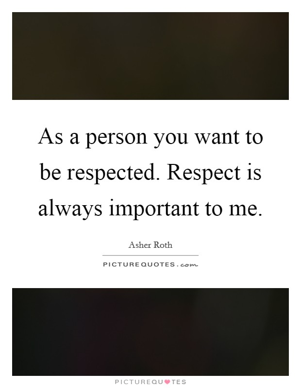 As a person you want to be respected. Respect is always important to me Picture Quote #1