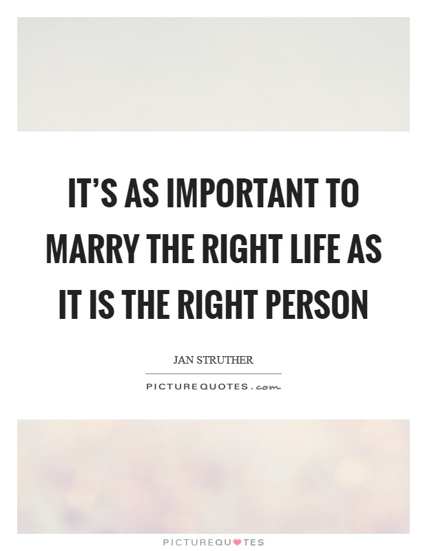 It's as important to marry the right life as it is the right person Picture Quote #1