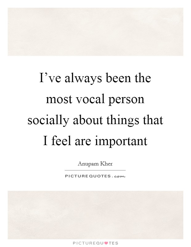 I've always been the most vocal person socially about things that I feel are important Picture Quote #1