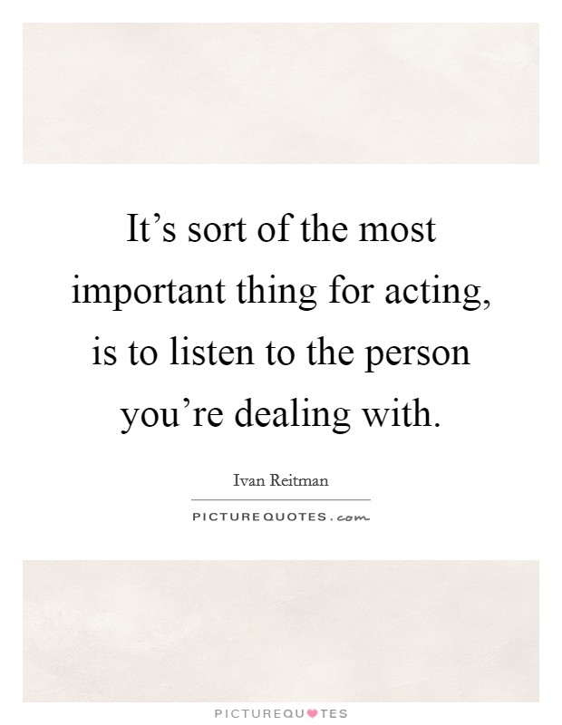 It's sort of the most important thing for acting, is to listen to the person you're dealing with Picture Quote #1