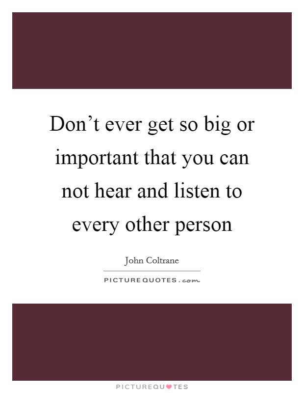 Don't ever get so big or important that you can not hear and listen to every other person Picture Quote #1