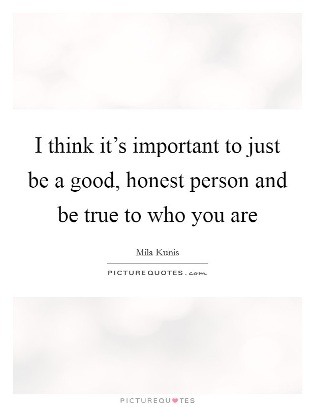 I think it's important to just be a good, honest person and be true to who you are Picture Quote #1