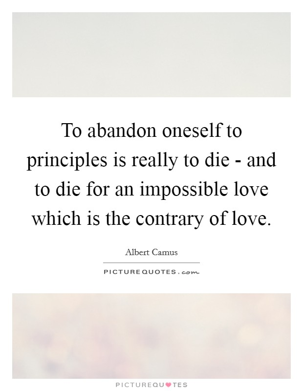 To abandon oneself to principles is really to die - and to die for an impossible love which is the contrary of love Picture Quote #1