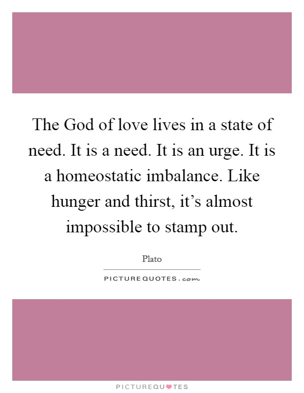 The God of love lives in a state of need. It is a need. It is an urge. It is a homeostatic imbalance. Like hunger and thirst, it's almost impossible to stamp out Picture Quote #1